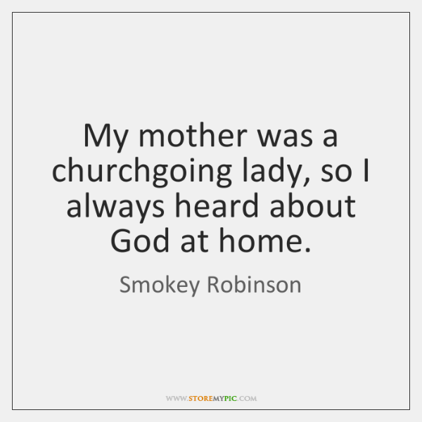 My mother was a churchgoing lady, so I always heard about God ...
