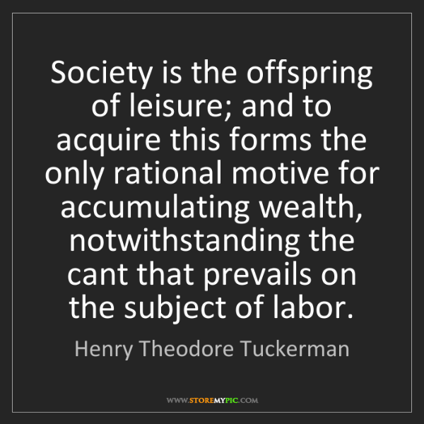 Henry Theodore Tuckerman: Society is the offspring of leisure; and to acquire this...