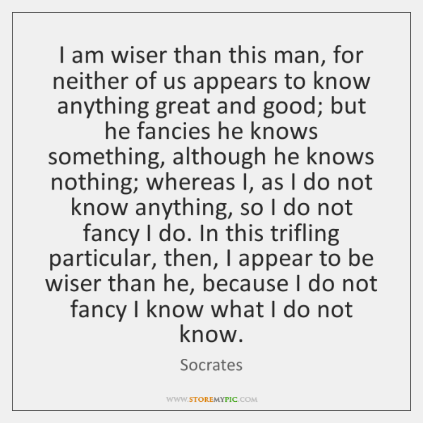 I am wiser than this man, for neither of us appears to ...
