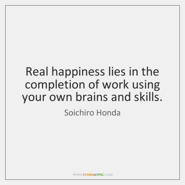 Real happiness lies in the completion of work using your own brains ...