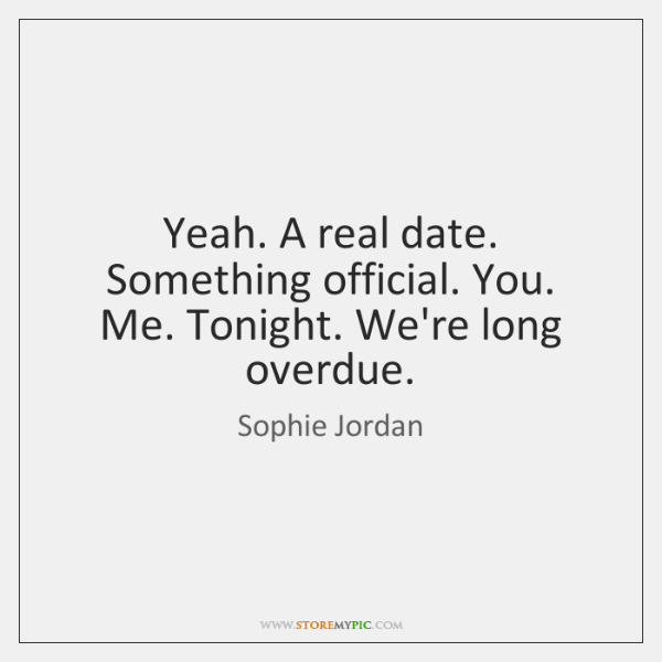 Yeah. A real date. Something official. You. Me. Tonight. We're long overdue.
