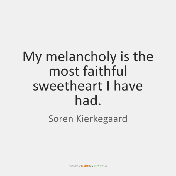 My melancholy is the most faithful sweetheart I have had.