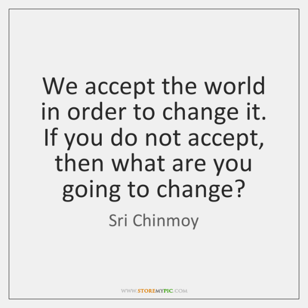 We accept the world in order to change it. If you do ...