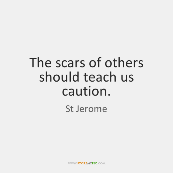 The scars of others should teach us caution.