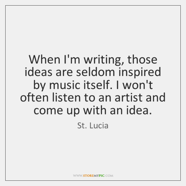 When I'm writing, those ideas are seldom inspired by music itself. I ...