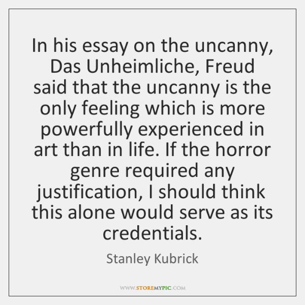 In his essay on the uncanny, Das Unheimliche, Freud said that the ...