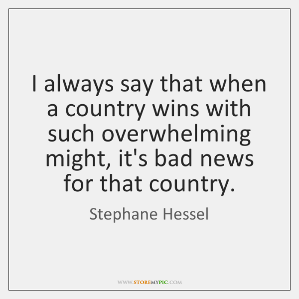 I always say that when a country wins with such overwhelming might, ...