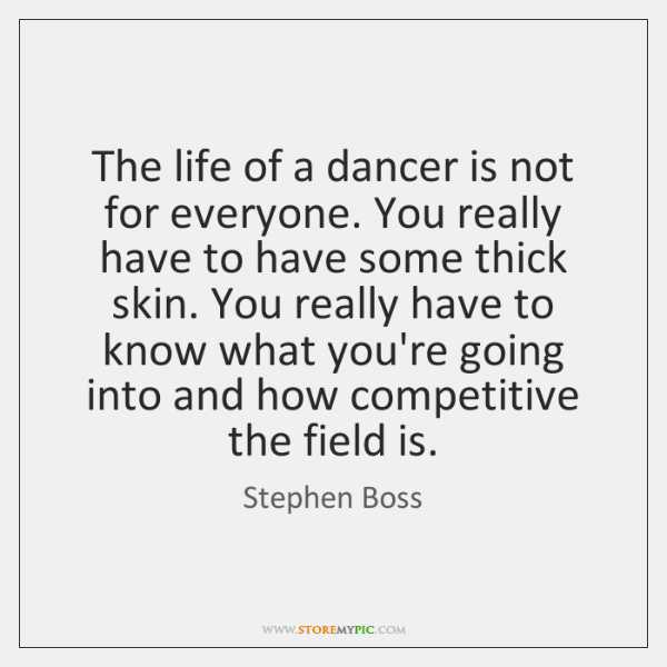 The life of a dancer is not for everyone. You really have ...