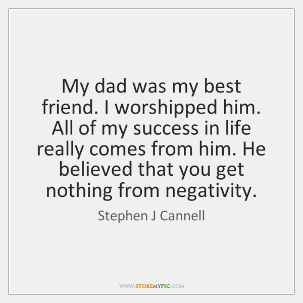 My dad was my best friend. I worshipped him. All of my ...