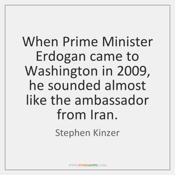 When Prime Minister Erdogan came to Washington in 2009, he sounded almost like ...