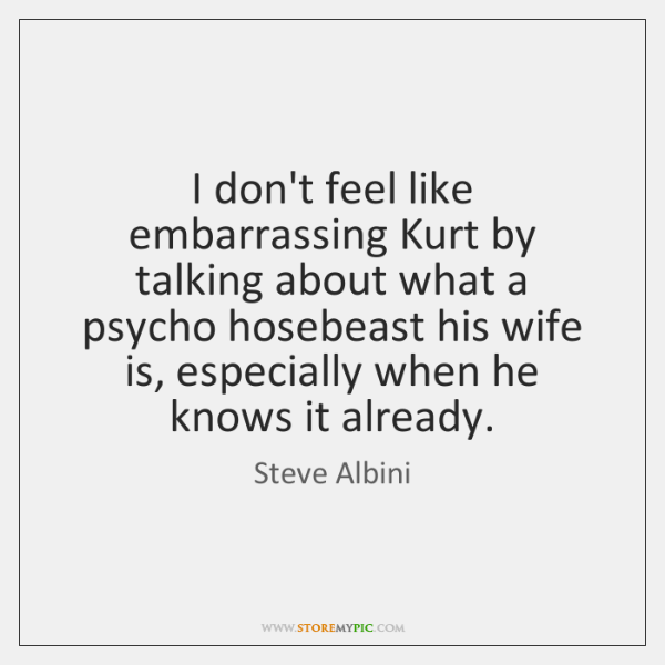 I don't feel like embarrassing Kurt by talking about what a psycho ...