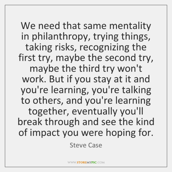 We need that same mentality in philanthropy, trying things, taking risks, recognizing ...