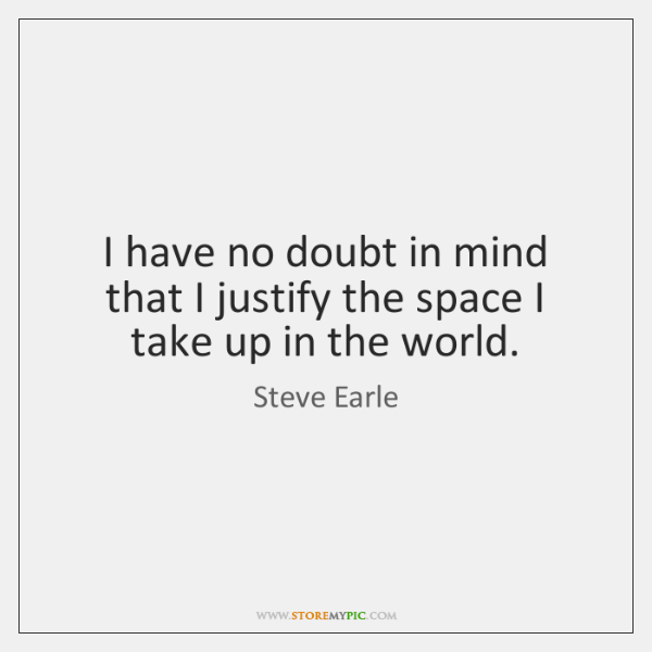 I have no doubt in mind that I justify the space I ...