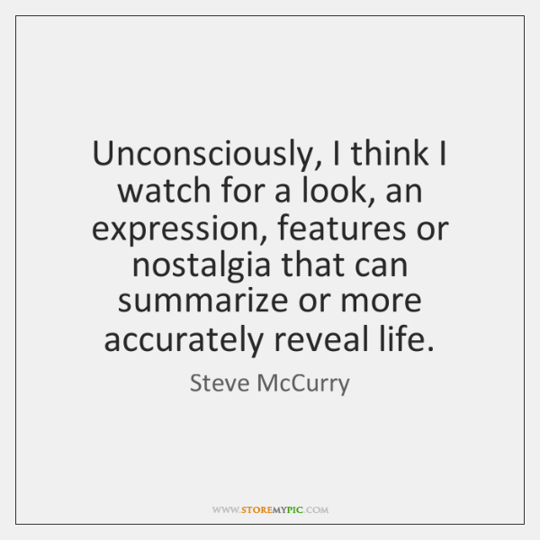 Unconsciously, I think I watch for a look, an expression, features or ...