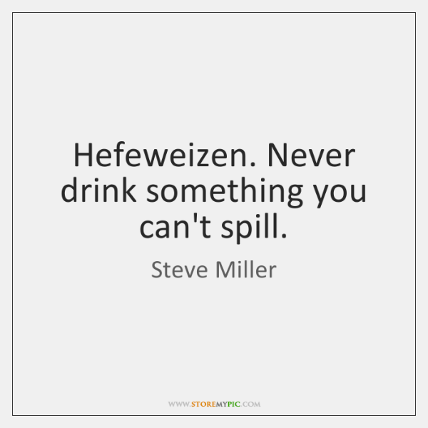 Hefeweizen. Never drink something you can't spill.