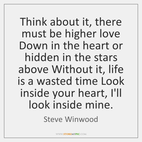 Think about it, there must be higher love Down in the heart ...