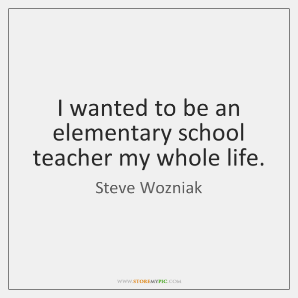 I wanted to be an elementary school teacher my whole life.