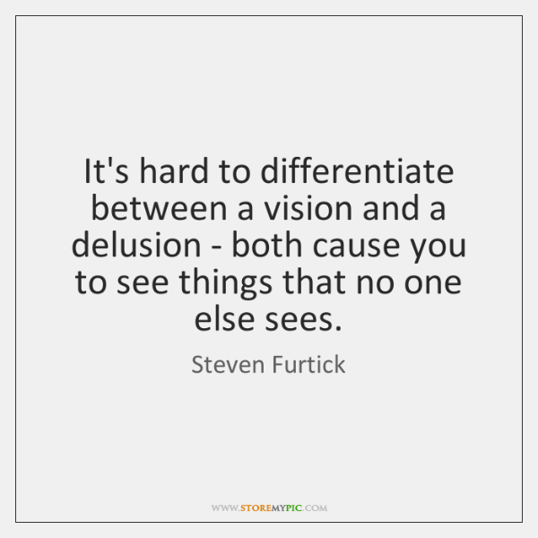 It's hard to differentiate between a vision and a delusion - both ...