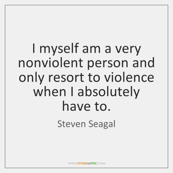 I myself am a very nonviolent person and only resort to violence ...
