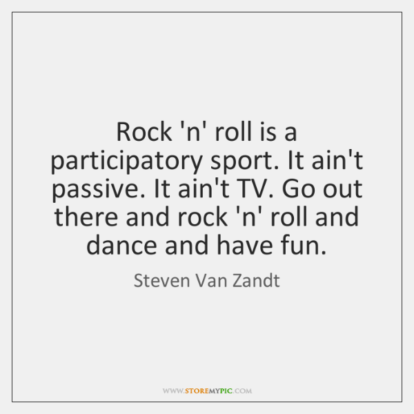 Rock 'n' roll is a participatory sport. It ain't passive. It ain't ...