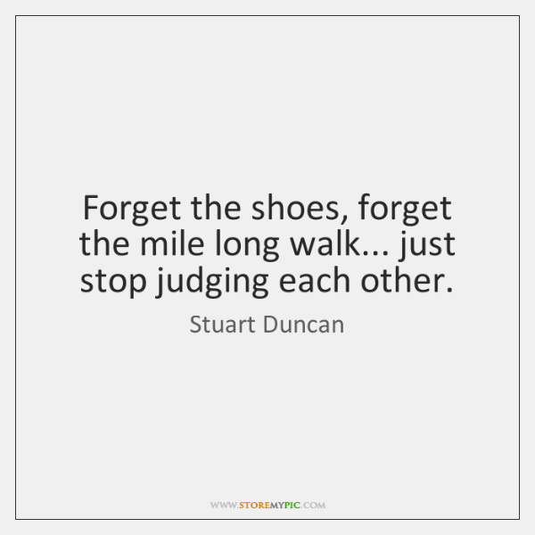 Forget the shoes, forget the mile long walk... just stop judging each ...