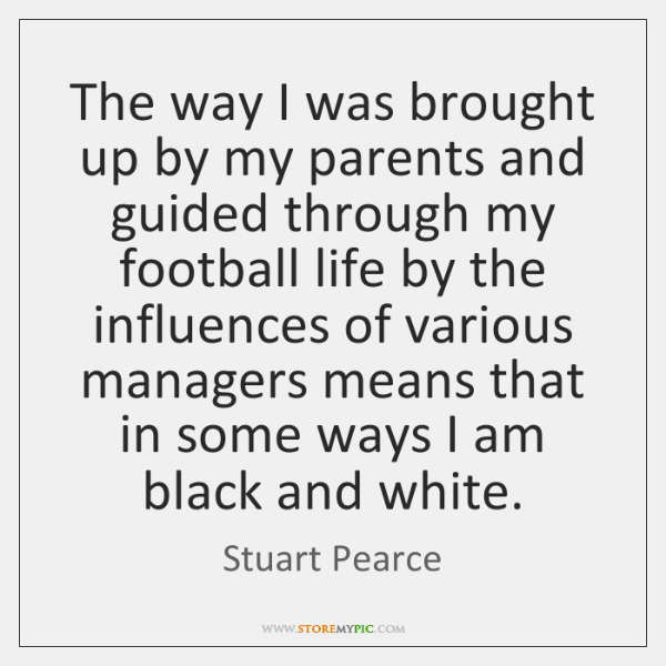 The way I was brought up by my parents and guided through ...