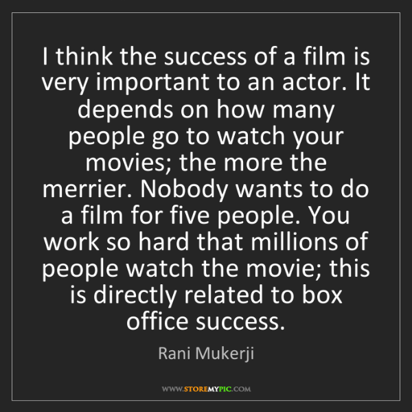 Rani Mukerji: I think the success of a film is very important to an...