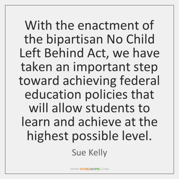 With the enactment of the bipartisan No Child Left Behind Act, we ...