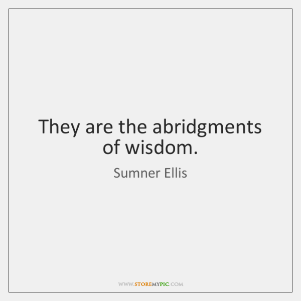 They are the abridgments of wisdom.