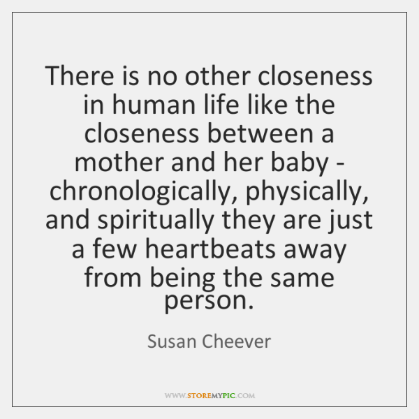 There is no other closeness in human life like the closeness between ...