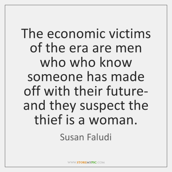 The economic victims of the era are men who who know someone ...