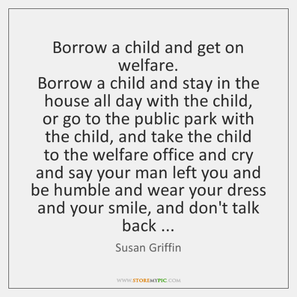 Borrow a child and get on welfare.  Borrow a child and stay ...