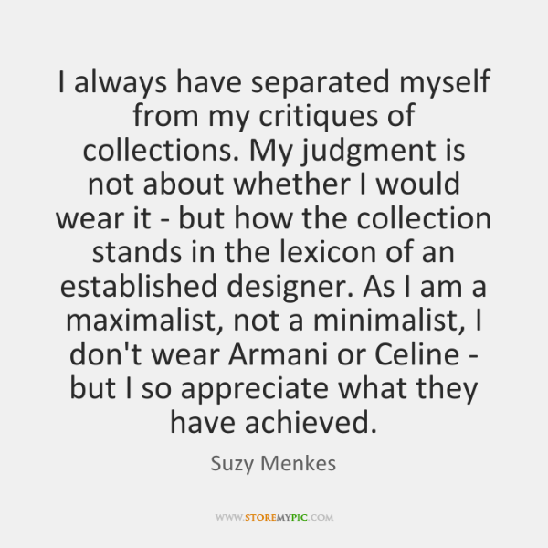 I always have separated myself from my critiques of collections. My judgment ...