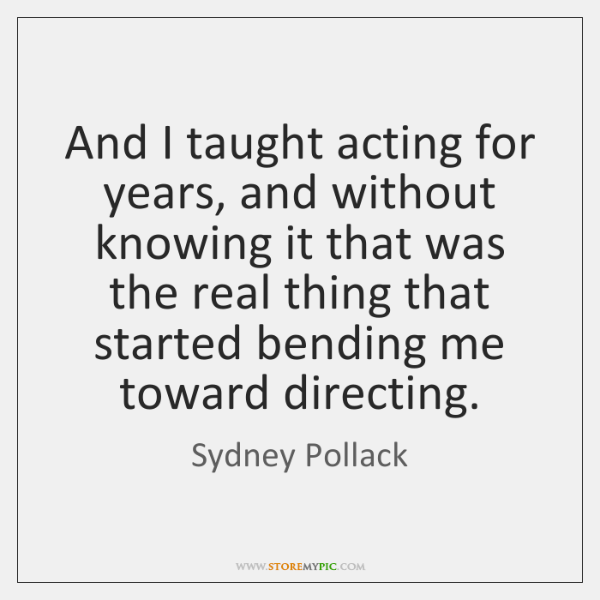 And I taught acting for years, and without knowing it that was ...