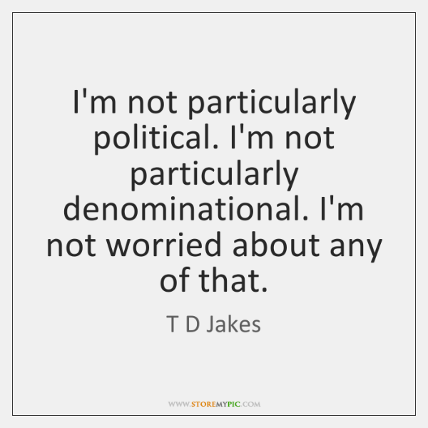 I'm not particularly political. I'm not particularly denominational. I'm not worried about ...