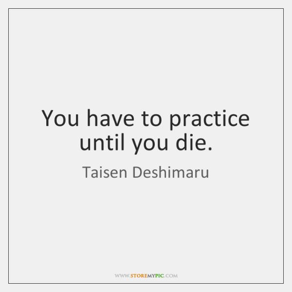 You have to practice until you die.