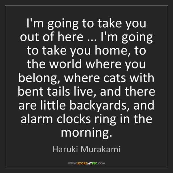 Haruki Murakami: I'm going to take you out of here ... I'm going to take...