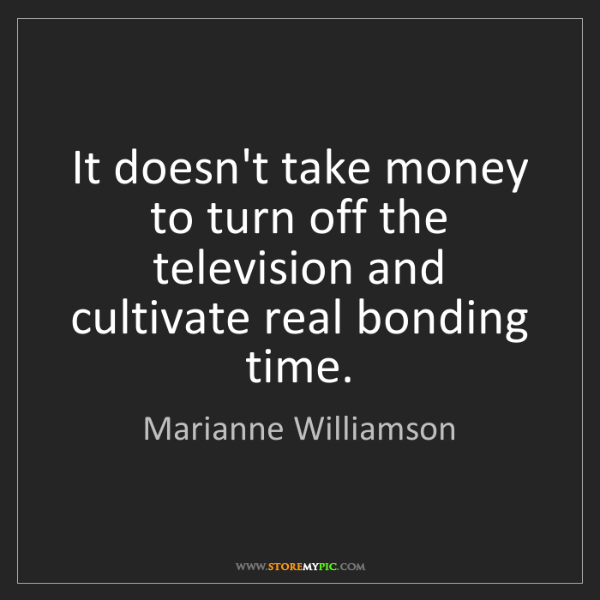 Marianne Williamson: It doesn't take money to turn off the television and...