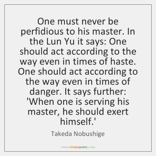 One must never be perfidious to his master. In the Lun Yu ...