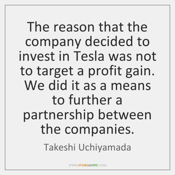 The reason that the company decided to invest in Tesla was not ...