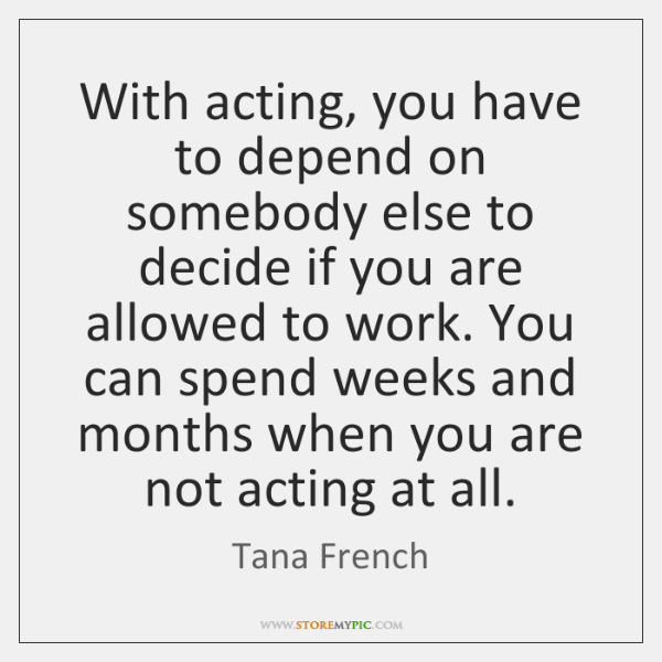 With acting, you have to depend on somebody else to decide if ...