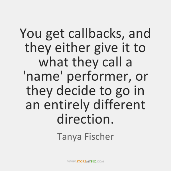 You get callbacks, and they either give it to what they call ...