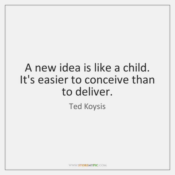 A new idea is like a child. It's easier to conceive than ...