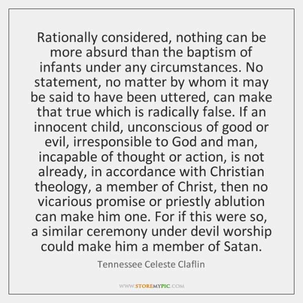 Rationally considered, nothing can be more absurd than the baptism of infants ...