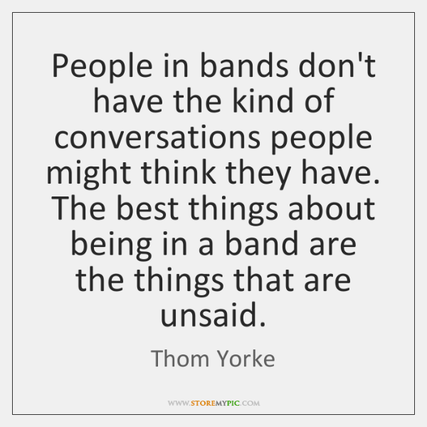 People in bands don't have the kind of conversations people might think ...