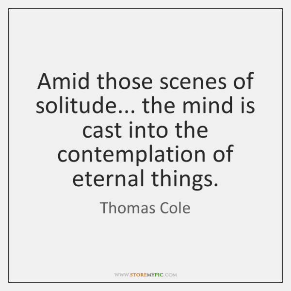 Amid those scenes of solitude... the mind is cast into the contemplation ...