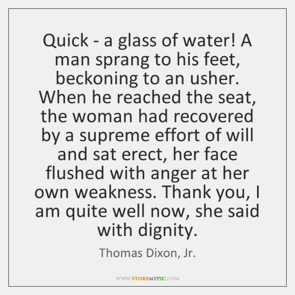 Quick - a glass of water! A man sprang to his feet, ...