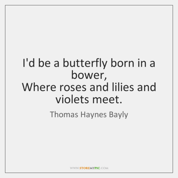 I'd be a butterfly born in a bower,   Where roses and lilies ...