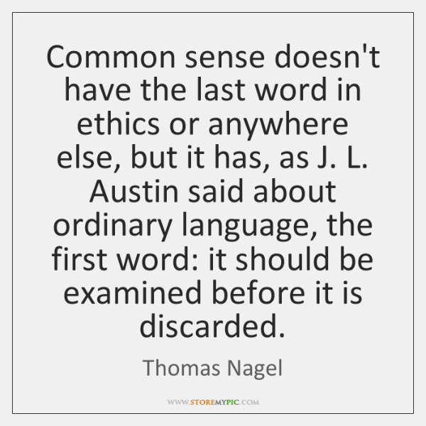Common sense doesn't have the last word in ethics or anywhere else, ...