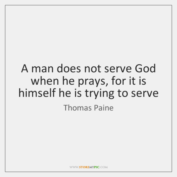 A man does not serve God when he prays, for it is ...